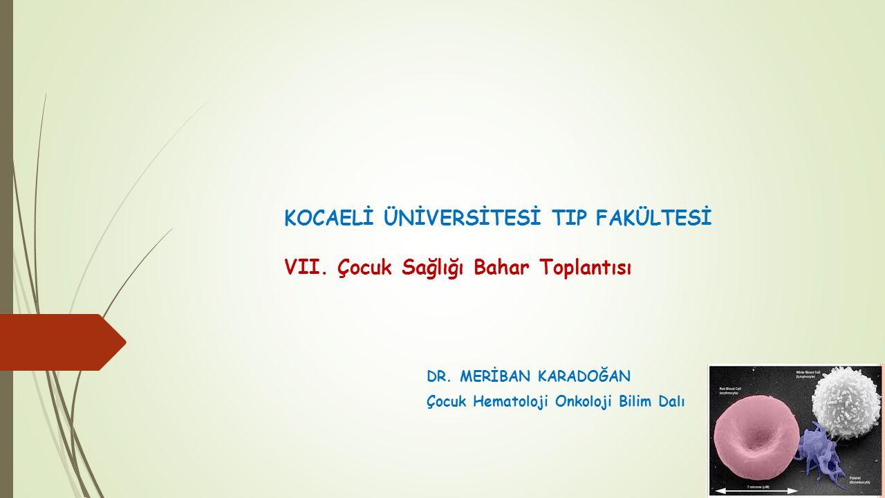 KOCAELİ ÜNİVERSİTESİ TIP FAKÜLTESİ VII. Çocuk Sağlığı Bahar Toplantısı DR. MERİBAN KARADOĞAN Çocuk Hematoloji Onkoloji Bilim Dalı