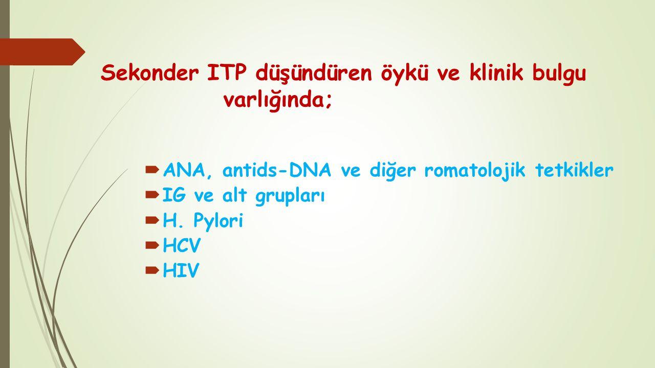 Sekonder ITP düşündüren öykü ve klinik bulgu varlığında;  ANA, antids-DNA ve diğer romatolojik tetkikler  IG ve alt grupları  H. Pylori  HCV  HIV
