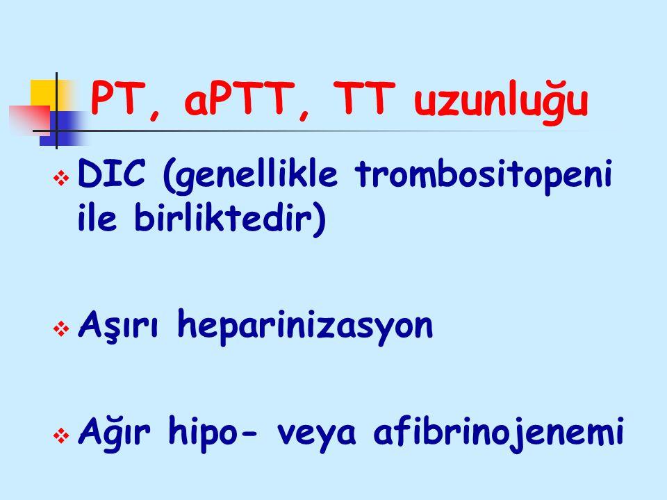 PT, aPTT, TT uzunluğu  DIC (genellikle trombositopeni ile birliktedir)  Aşırı heparinizasyon  Ağır hipo- veya afibrinojenemi