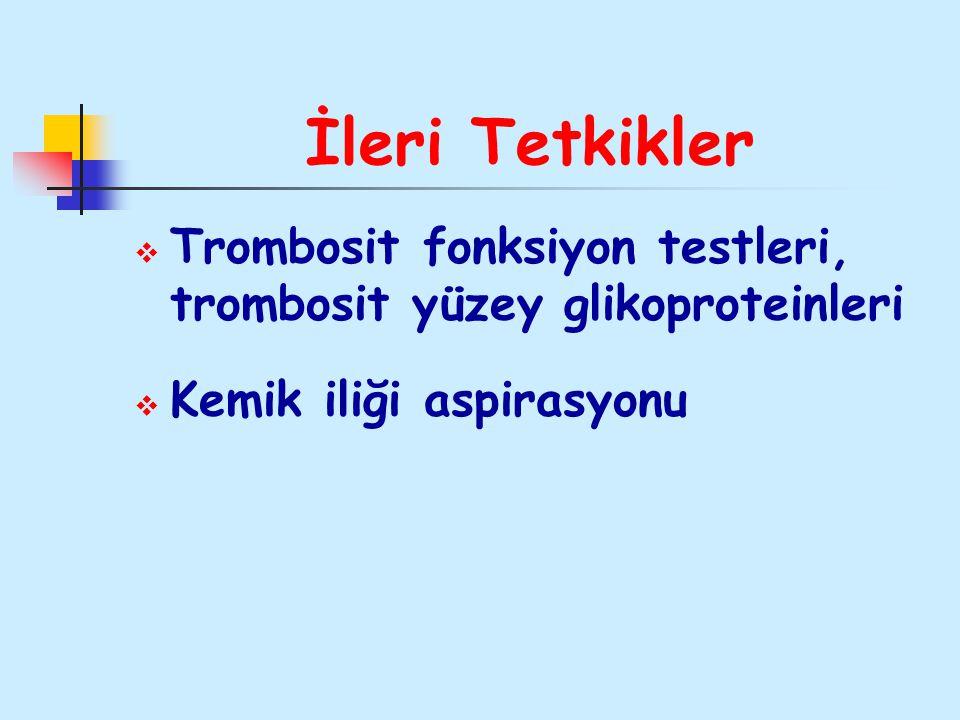 İleri Tetkikler  Trombosit fonksiyon testleri, trombosit yüzey glikoproteinleri  Kemik iliği aspirasyonu