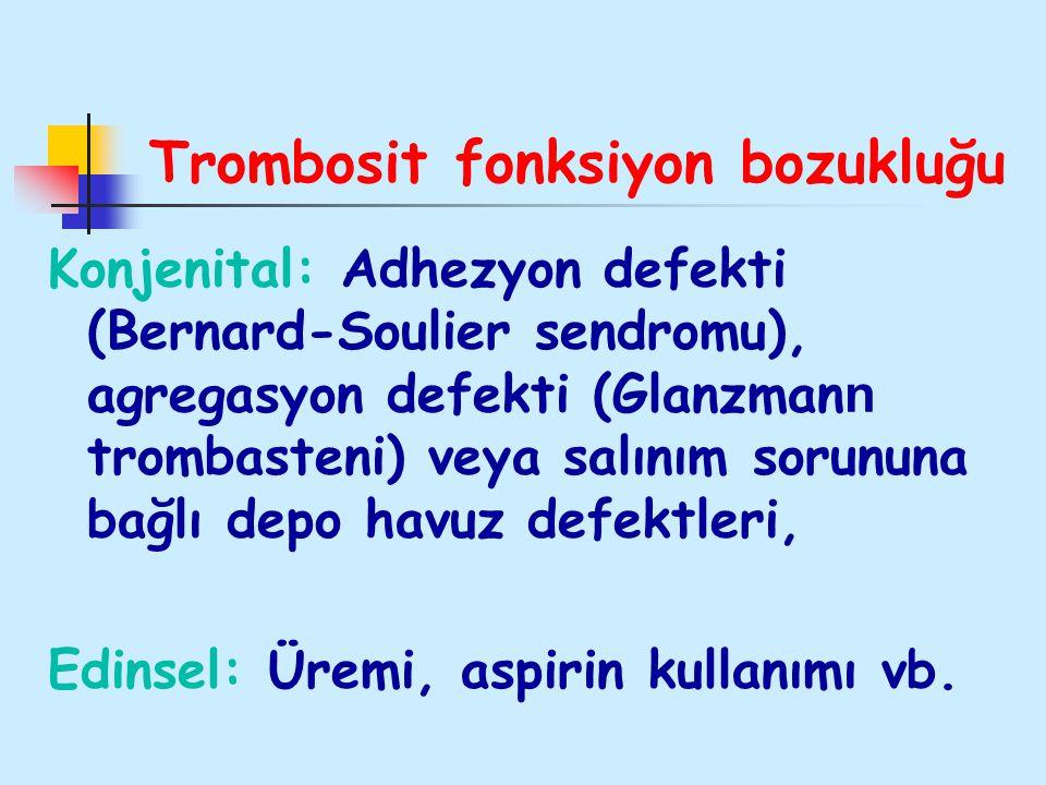 Trombosit fonksiyon bozukluğu Konjenital: Adhezyon defekti (Bernard-Soulier sendromu), agregasyon defekti (Glanzman n trombasteni) veya salınım sorunu