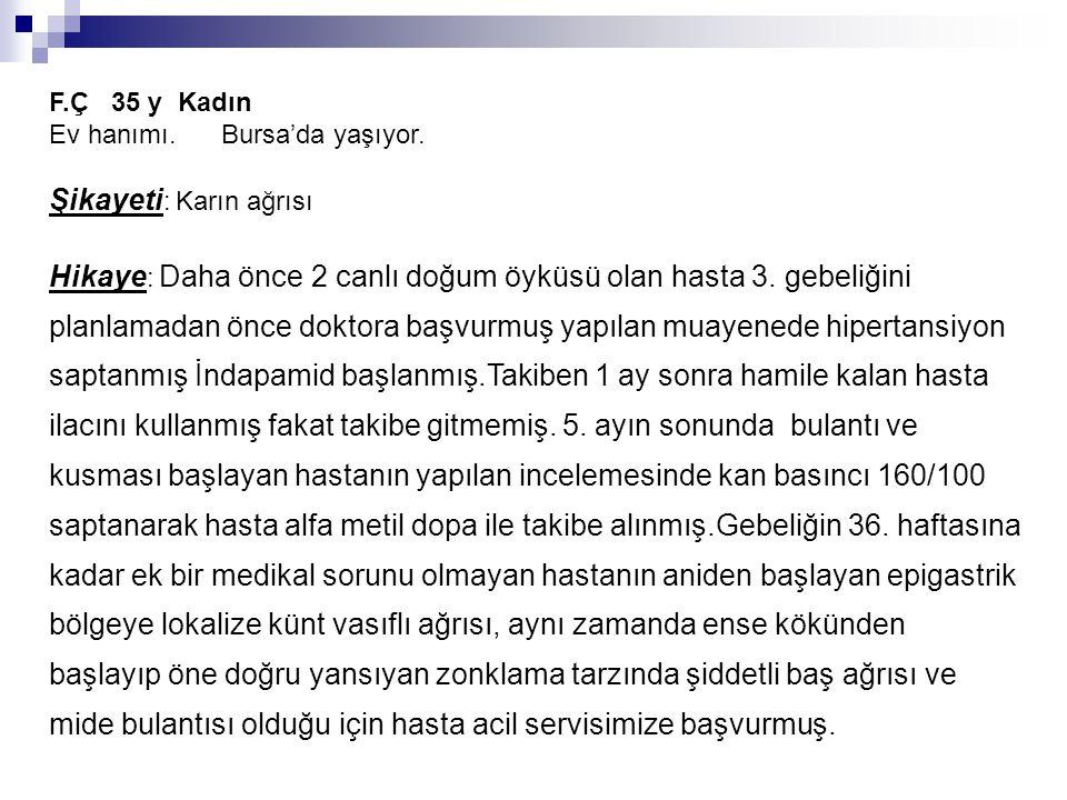 F.Ç 35 y Kadın Ev hanımı. Bursa'da yaşıyor. Şikayeti : Karın ağrısı Hikaye : Daha önce 2 canlı doğum öyküsü olan hasta 3. gebeliğini planlamadan önce
