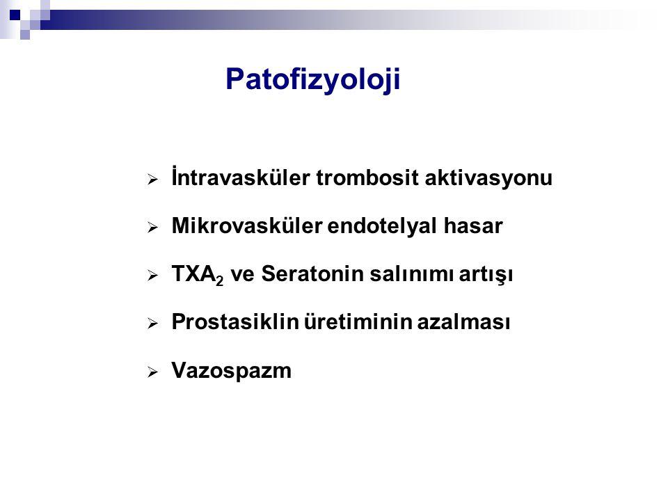 Patofizyoloji  İntravasküler trombosit aktivasyonu  Mikrovasküler endotelyal hasar  TXA 2 ve Seratonin salınımı artışı  Prostasiklin üretiminin az