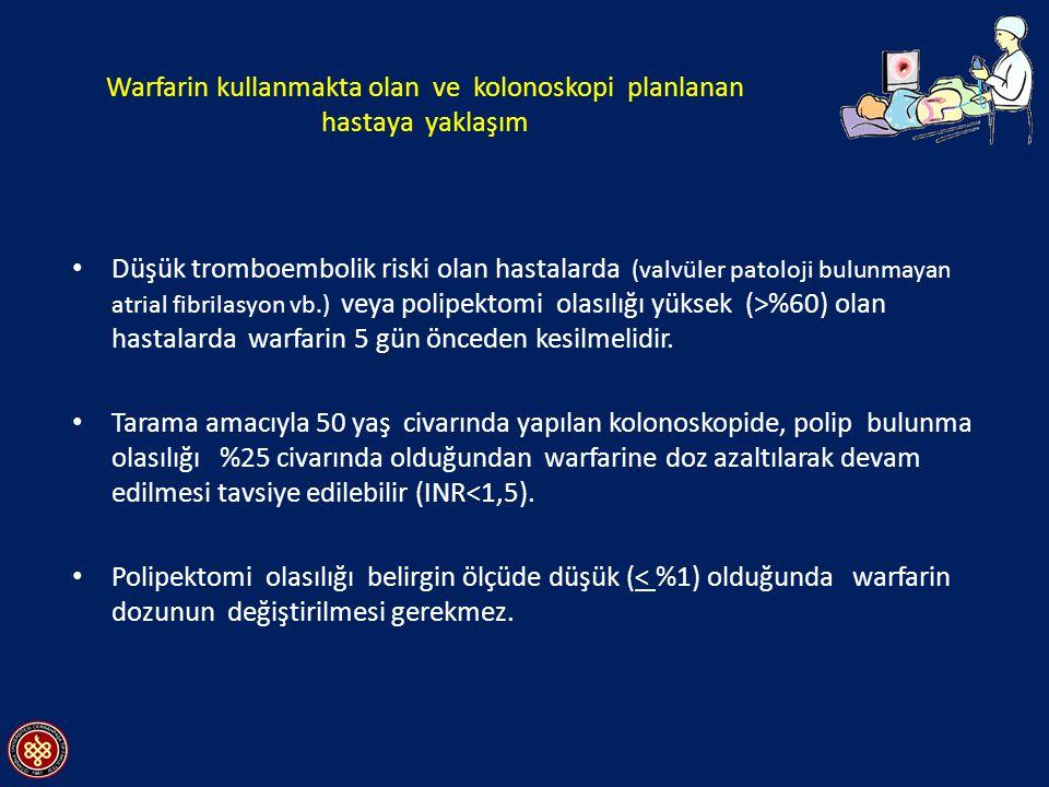 Warfarin kullanmakta olan ve kolonoskopi planlanan hastaya yaklaşım Düşük tromboembolik riski olan hastalarda (valvüler patoloji bulunmayan atrial fibrilasyon vb.) veya polipektomi olasılığı yüksek (>%60) olan hastalarda warfarin 5 gün önceden kesilmelidir.