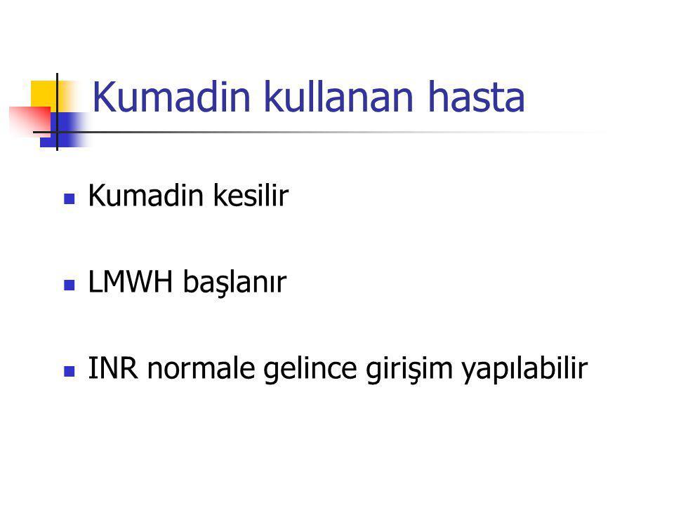 Kumadin kullanan hasta Kumadin kesilir LMWH başlanır INR normale gelince girişim yapılabilir