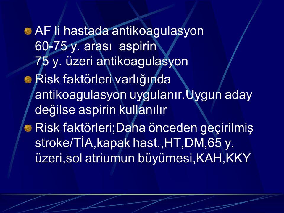 AF li hastada antikoagulasyon 60-75 y. arası aspirin 75 y. üzeri antikoagulasyon Risk faktörleri varlığında antikoagulasyon uygulanır.Uygun aday değil