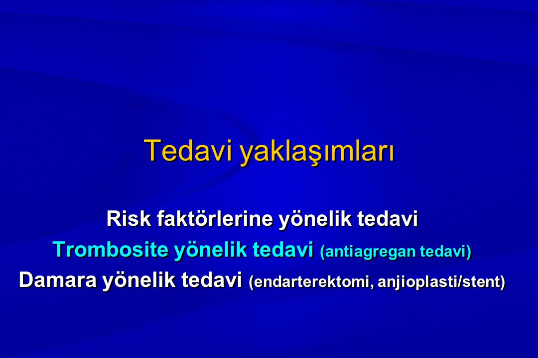 Tedavi yaklaşımları Risk faktörlerine yönelik tedavi Trombosite yönelik tedavi (antiagregan tedavi) Damara yönelik tedavi (endarterektomi, anjioplasti/stent) Risk faktörlerine yönelik tedavi Trombosite yönelik tedavi (antiagregan tedavi) Damara yönelik tedavi (endarterektomi, anjioplasti/stent)