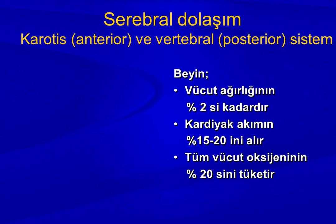 Serebral dolaşım Karotis (anterior) ve vertebral (posterior) sistem Beyin; Vücut ağırlığının % 2 si kadardır Kardiyak akımın %15-20 ini alır Tüm vücut oksijeninin % 20 sini tüketir