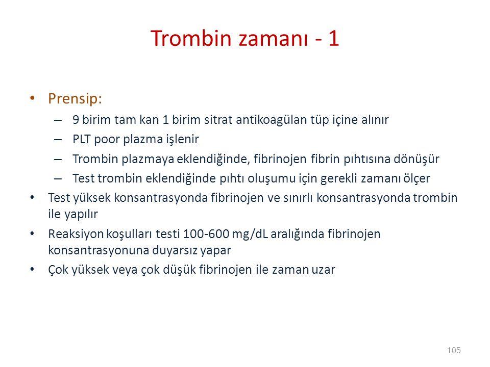 Prensip: – 9 birim tam kan 1 birim sitrat antikoagülan tüp içine alınır – PLT poor plazma işlenir – Trombin plazmaya eklendiğinde, fibrinojen fibrin pıhtısına dönüşür – Test trombin eklendiğinde pıhtı oluşumu için gerekli zamanı ölçer Test yüksek konsantrasyonda fibrinojen ve sınırlı konsantrasyonda trombin ile yapılır Reaksiyon koşulları testi 100-600 mg/dL aralığında fibrinojen konsantrasyonuna duyarsız yapar Çok yüksek veya çok düşük fibrinojen ile zaman uzar Trombin zamanı - 1 105