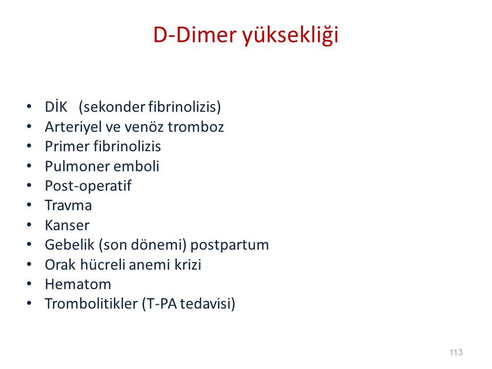 DİK (sekonder fibrinolizis) Arteriyel ve venöz tromboz Primer fibrinolizis Pulmoner emboli Post-operatif Travma Kanser Gebelik (son dönemi) postpartum Orak hücreli anemi krizi Hematom Trombolitikler (T-PA tedavisi) D-Dimer yüksekliği 113