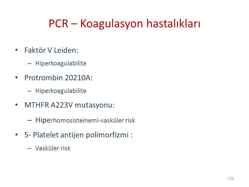 Faktör V Leiden: – Hiperkoagulabilite Protrombin 20210A: – Hiperkoagulabilite MTHFR A223V mutasyonu: – Hipe rhomosisteinemi-vasküler risk 5- Platelet antijen polimorfizmi : – Vasküler risk PCR – Koagulasyon hastalıkları 126