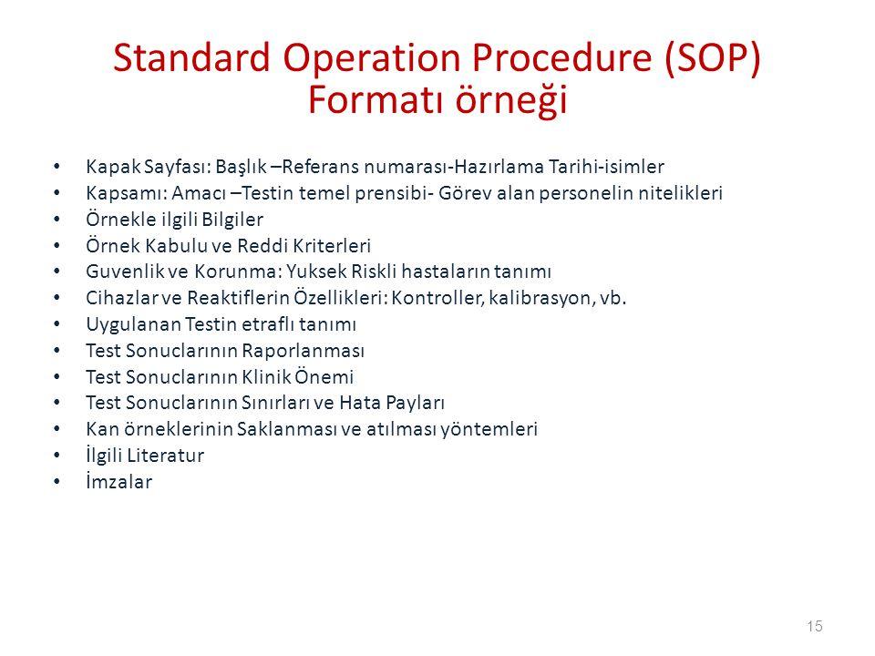 Standard Operation Procedure (SOP) Formatı örneği Kapak Sayfası: Başlık –Referans numarası-Hazırlama Tarihi-isimler Kapsamı: Amacı –Testin temel prensibi- Görev alan personelin nitelikleri Örnekle ilgili Bilgiler Örnek Kabulu ve Reddi Kriterleri Guvenlik ve Korunma: Yuksek Riskli hastaların tanımı Cihazlar ve Reaktiflerin Özellikleri: Kontroller, kalibrasyon, vb.