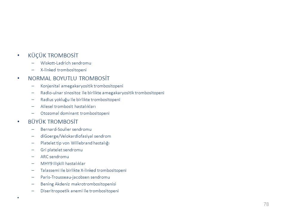 KÜÇÜK TROMBOSİT – Wiskott-Ladrich sendromu – X-linked trombositopeni NORMAL BOYUTLU TROMBOSİT – Konjenital amegakaryositik trombositopeni – Radio-ulnar sinositoz ile birlikte amegakaryositik trombositopeni – Radius yokluğu ile birlikte trombositopeni – Ailesel trombosit hastalıkları – Otozomal dominant trombositopeni BÜYÜK TROMBOSİT – Bernard-Soulier sendromu – diGoerge/Velokardiofasiyal sendrom – Platelet tip von Willebrand hastalığı – Gri platelet sendromu – ARC sendromu – MHY9 ilişkili hastalıklar – Talassemi ile birlikte X-linked trombositopeni – Paris-Trousseau-jacobsen sendromu – Bening Akdeniz makrotrombositopenisi – Diseritropoetik anemi ile trombositopeni 78