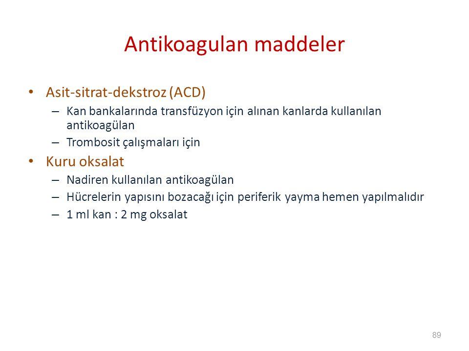 Asit-sitrat-dekstroz (ACD) – Kan bankalarında transfüzyon için alınan kanlarda kullanılan antikoagülan – Trombosit çalışmaları için Kuru oksalat – Nadiren kullanılan antikoagülan – Hücrelerin yapısını bozacağı için periferik yayma hemen yapılmalıdır – 1 ml kan : 2 mg oksalat Antikoagulan maddeler 89