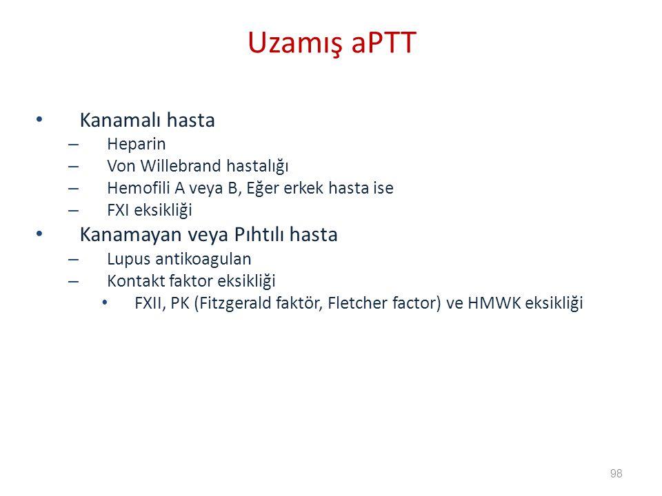 Kanamalı hasta – Heparin – Von Willebrand hastalığı – Hemofili A veya B, Eğer erkek hasta ise – FXI eksikliği Kanamayan veya Pıhtılı hasta – Lupus antikoagulan – Kontakt faktor eksikliği FXII, PK (Fitzgerald faktör, Fletcher factor) ve HMWK eksikliği Uzamış aPTT 98