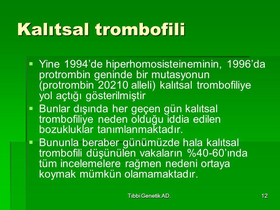 Tıbbi Genetik AD.12 Kalıtsal trombofili   Yine 1994'de hiperhomosisteineminin, 1996'da protrombin geninde bir mutasyonun (protrombin 20210 alleli) kalıtsal trombofiliye yol açtığı gösterilmiştir   Bunlar dışında her geçen gün kalıtsal trombofiliye neden olduğu iddia edilen bozukluklar tanımlanmaktadır.