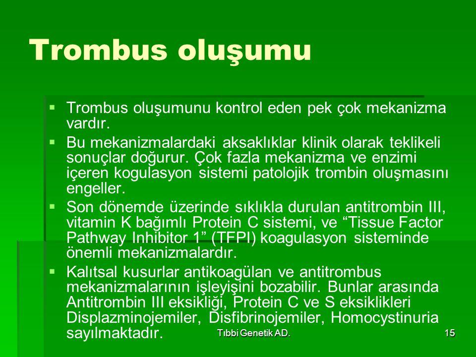 Tıbbi Genetik AD.15 Trombus oluşumu   Trombus oluşumunu kontrol eden pek çok mekanizma vardır.   Bu mekanizmalardaki aksaklıklar klinik olarak tek