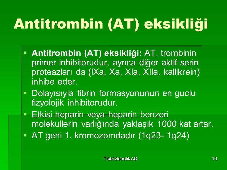 Tıbbi Genetik AD.16 Antitrombin (AT) eksikliği   Antitrombin (AT) eksikliği: AT, trombinin primer inhibitorudur, ayrıca diğer aktif serin proteazları da (IXa, Xa, XIa, XIIa, kallikrein) inhibe eder.