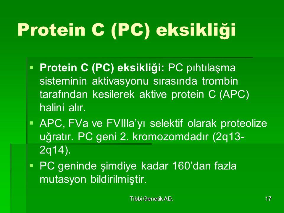 Tıbbi Genetik AD.17 Protein C (PC) eksikliği   Protein C (PC) eksikliği: PC pıhtılaşma sisteminin aktivasyonu sırasında trombin tarafından kesilerek aktive protein C (APC) halini alır.