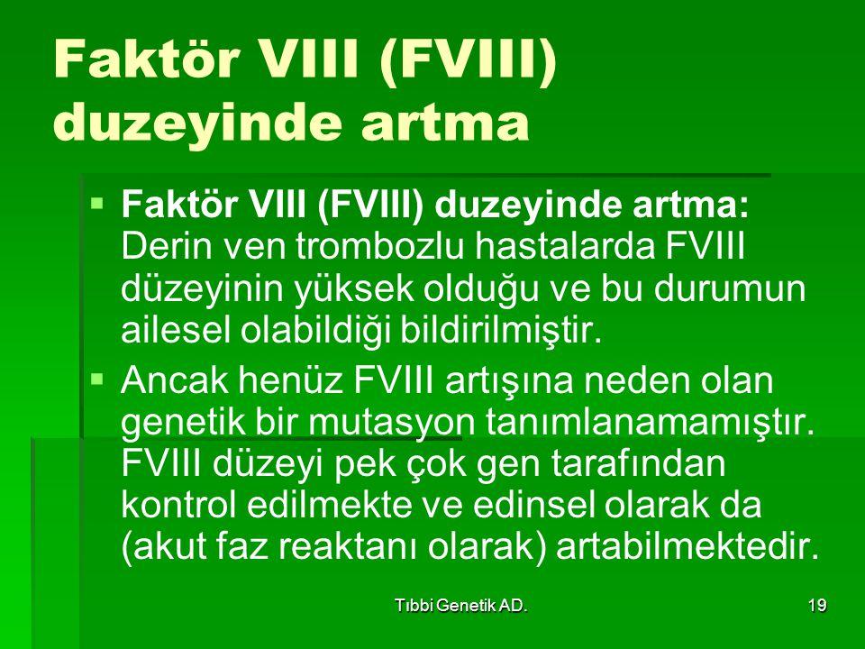 Tıbbi Genetik AD.19 Faktör VIII (FVIII) duzeyinde artma   Faktör VIII (FVIII) duzeyinde artma: Derin ven trombozlu hastalarda FVIII düzeyinin yüksek olduğu ve bu durumun ailesel olabildiği bildirilmiştir.