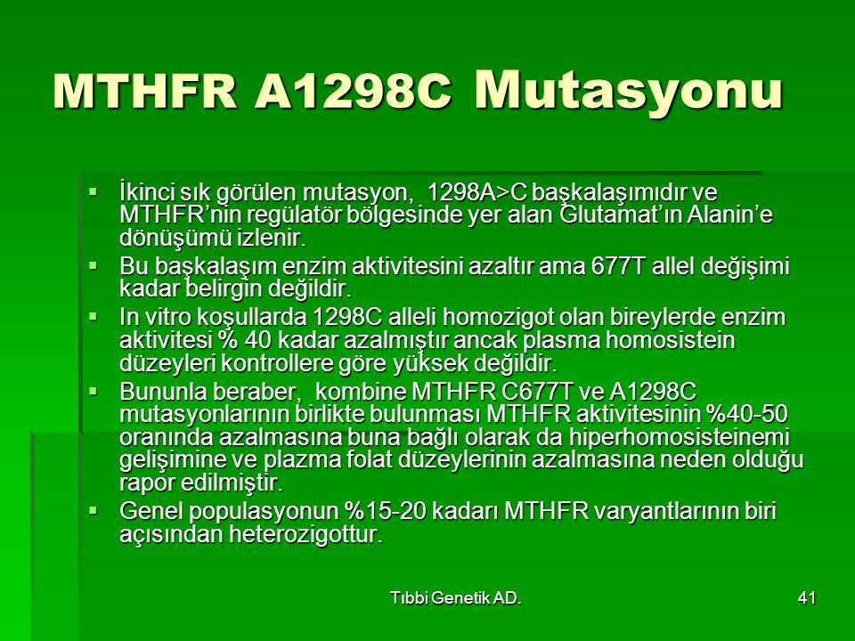 Tıbbi Genetik AD.41 MTHFR A1298C Mutasyonu  İkinci sık görülen mutasyon, 1298A>C başkalaşımıdır ve MTHFR'nin regülatör bölgesinde yer alan Glutamat'ın Alanin'e dönüşümü izlenir.