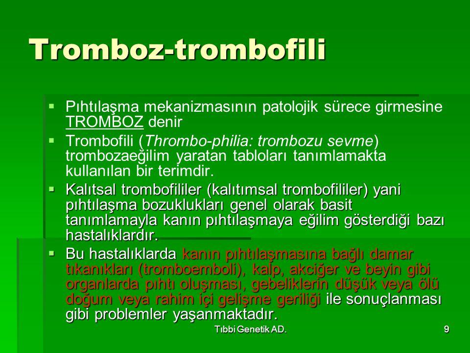 Tıbbi Genetik AD.9 Tromboz-trombofili   Pıhtılaşma mekanizmasının patolojik sürece girmesine TROMBOZ denir   Trombofili (Thrombo-philia: trombozu sevme) trombozaeğilim yaratan tabloları tanımlamakta kullanılan bir terimdir.