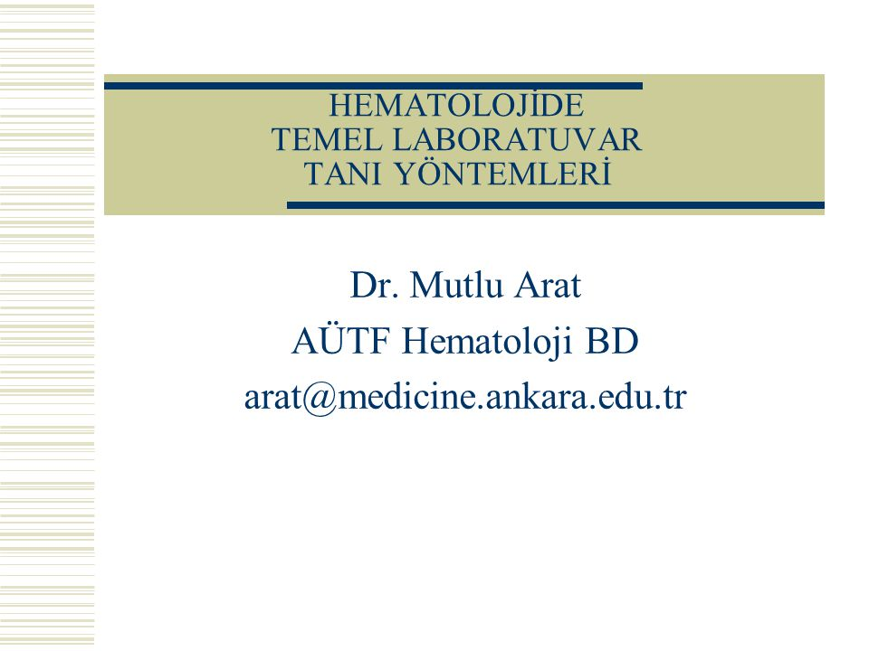 HEMATOLOJİDE TEMEL LABORATUVAR TANI YÖNTEMLERİ Dr. Mutlu Arat AÜTF Hematoloji BD arat@medicine.ankara.edu.tr