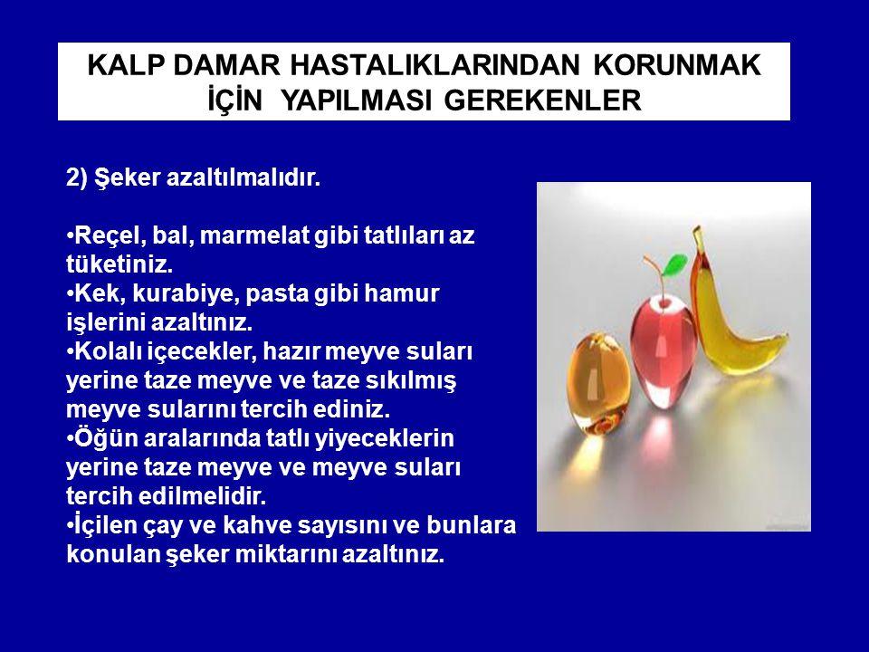 2) Şeker azaltılmalıdır. Reçel, bal, marmelat gibi tatlıları az tüketiniz. Kek, kurabiye, pasta gibi hamur işlerini azaltınız. Kolalı içecekler, hazır