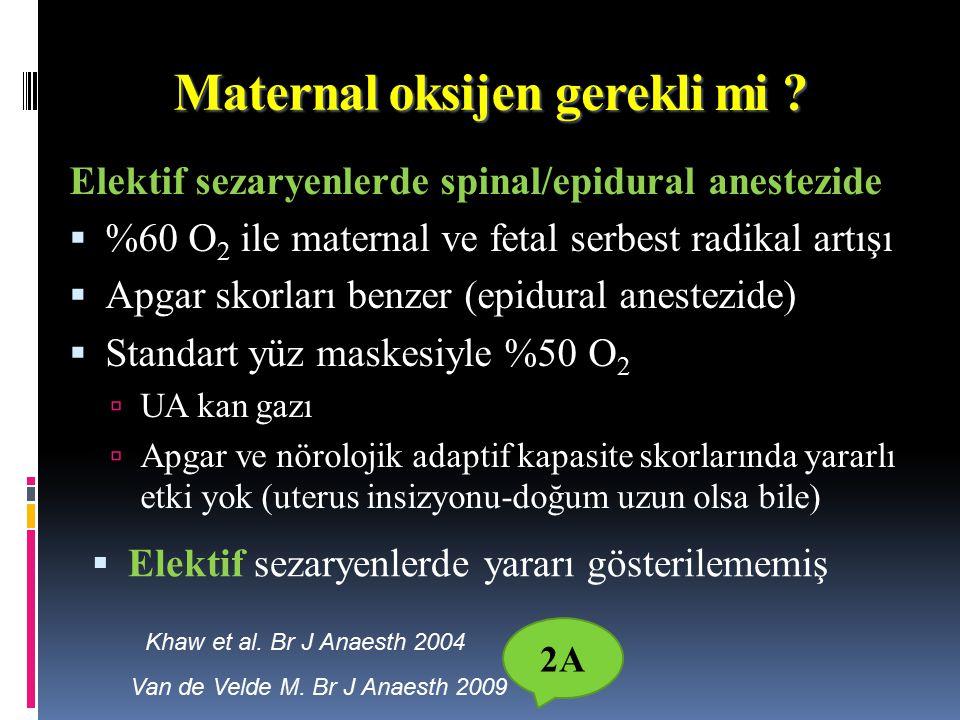 Elektif sezaryenlerde spinal/epidural anestezide  %60 O 2 ile maternal ve fetal serbest radikal artışı  Apgar skorları benzer (epidural anestezide)  Standart yüz maskesiyle %50 O 2  UA kan gazı  Apgar ve nörolojik adaptif kapasite skorlarında yararlı etki yok (uterus insizyonu-doğum uzun olsa bile) Maternal oksijen Khaw et al.