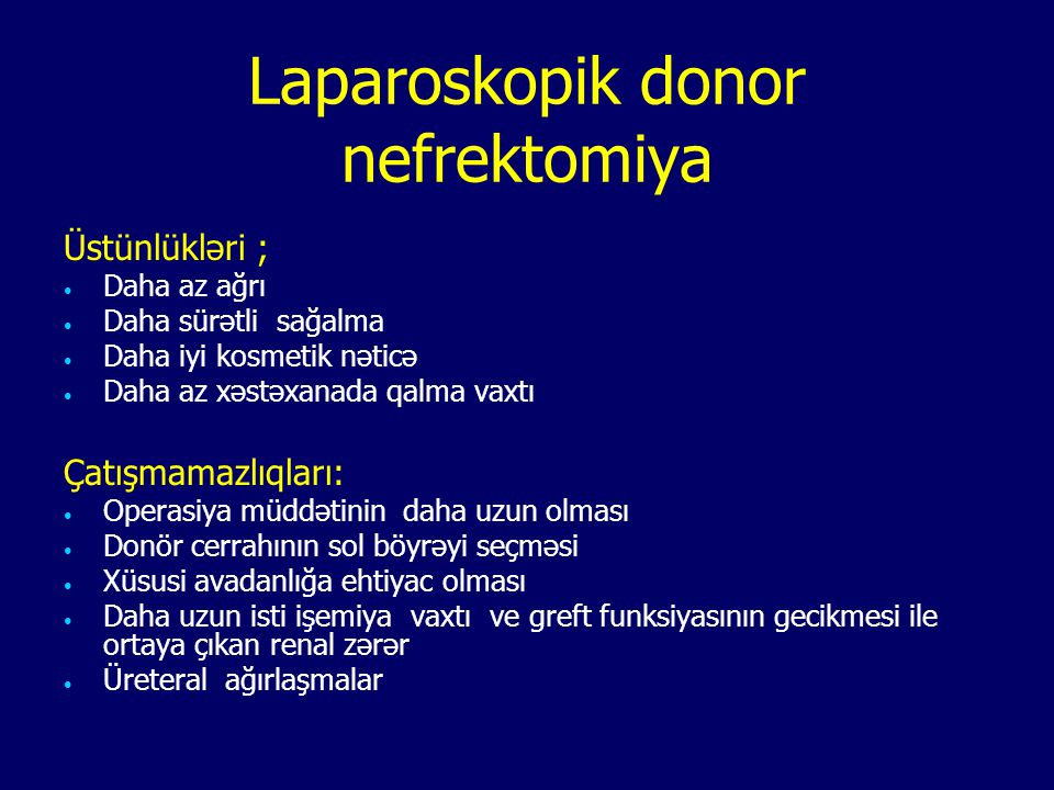 Laparoskopik donor nefrektomiya Üstünlükləri ; Daha az ağrı Daha sürətli sağalma Daha iyi kosmetik nəticə Daha az xəstəxanada qalma vaxtı Çatışmamazlı