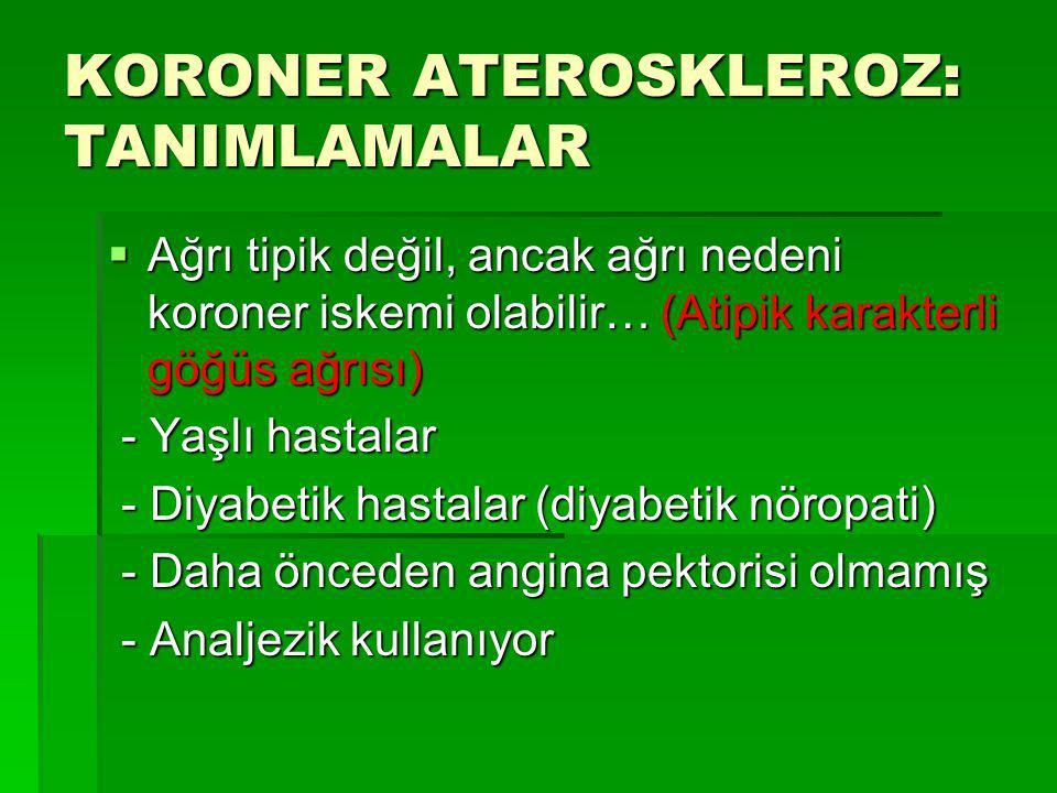 KORONER ATEROSKLEROZ: TANIMLAMALAR  Ağrı tipik değil, ancak ağrı nedeni koroner iskemi olabilir… (Atipik karakterli göğüs ağrısı) - Yaşlı hastalar -