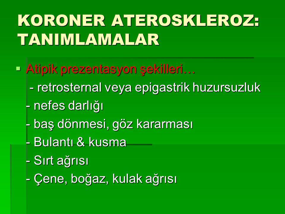 KORONER ATEROSKLEROZ: TANIMLAMALAR  Atipik prezentasyon şekilleri… - retrosternal veya epigastrik huzursuzluk - retrosternal veya epigastrik huzursuz