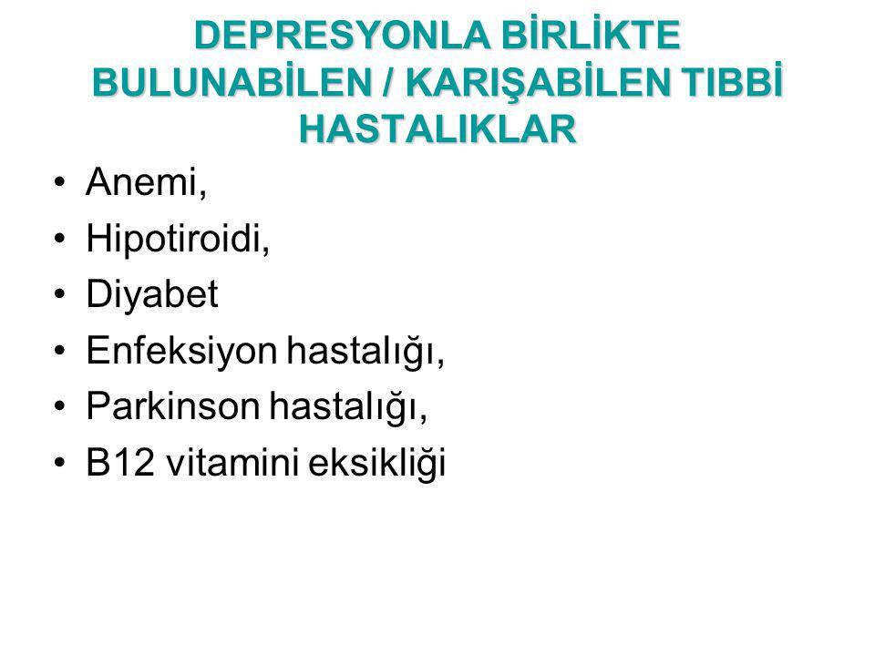 DEPRESYONLA BİRLİKTE BULUNABİLEN / KARIŞABİLEN TIBBİ HASTALIKLAR Anemi, Hipotiroidi, Diyabet Enfeksiyon hastalığı, Parkinson hastalığı, B12 vitamini e