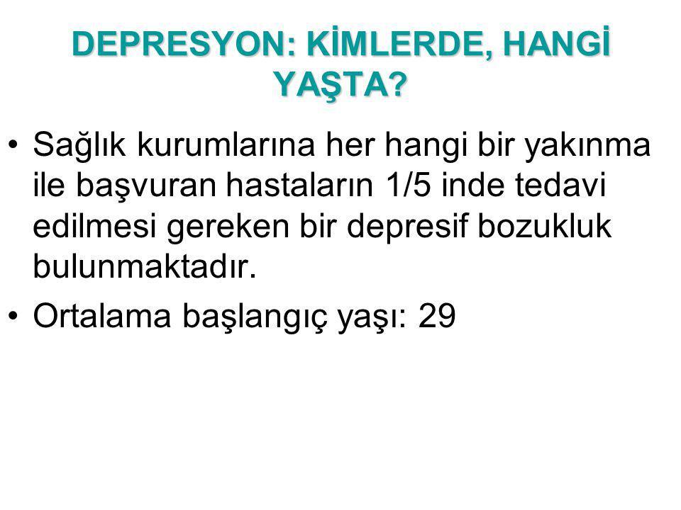DEPRESYON: KİMLERDE, HANGİ YAŞTA? Sağlık kurumlarına her hangi bir yakınma ile başvuran hastaların 1/5 inde tedavi edilmesi gereken bir depresif bozuk