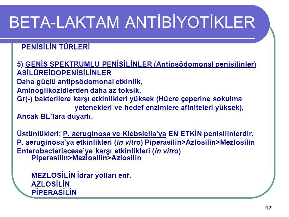 17 BETA-LAKTAM ANTİBİYOTİKLER PENİSİLİN TÜRLERİ 5) GENİŞ SPEKTRUMLU PENİSİLİNLER (Antipsödomonal penisilinler) ASİLÜREİDOPENİSİLİNLER Daha güçlü antip