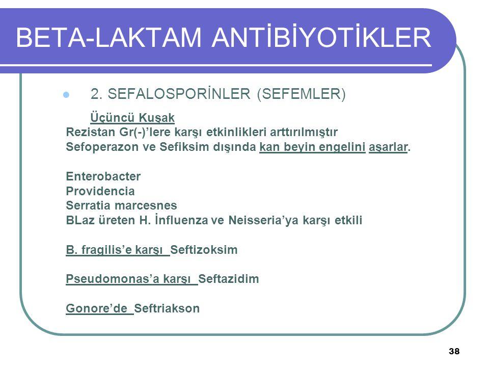 38 BETA-LAKTAM ANTİBİYOTİKLER 2. SEFALOSPORİNLER (SEFEMLER) Üçüncü Kuşak Rezistan Gr(-)'lere karşı etkinlikleri arttırılmıştır Sefoperazon ve Sefiksim