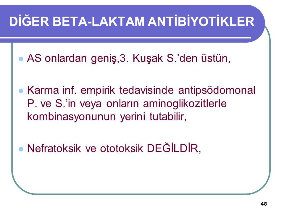 48 DİĞER BETA-LAKTAM ANTİBİYOTİKLER AS onlardan geniş,3. Kuşak S.'den üstün, Karma inf. empirik tedavisinde antipsödomonal P. ve S.'in veya onların am