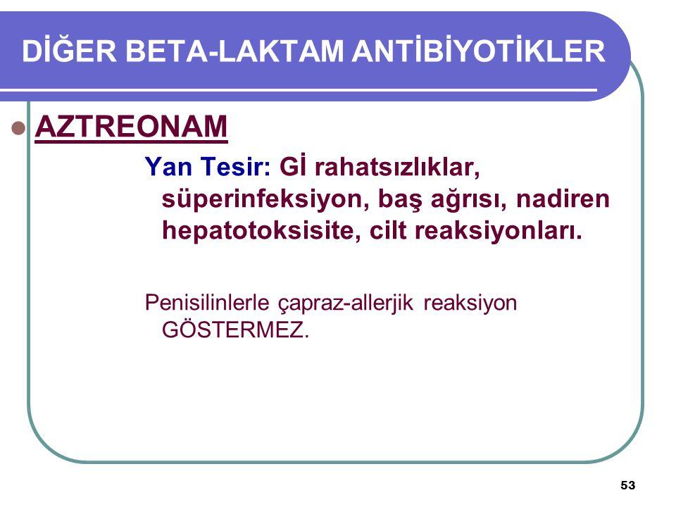 53 DİĞER BETA-LAKTAM ANTİBİYOTİKLER AZTREONAM Yan Tesir: Gİ rahatsızlıklar, süperinfeksiyon, baş ağrısı, nadiren hepatotoksisite, cilt reaksiyonları.