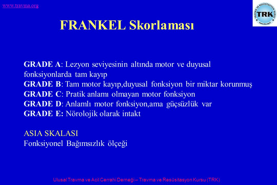 Ulusal Travma ve Acil Cerrahi Derneği – Travma ve Resüsitasyon Kursu (TRK) www.travma.org GRADE A: Lezyon seviyesinin altında motor ve duyusal fonksiyonlarda tam kayıp GRADE B: Tam motor kayıp,duyusal fonksiyon bir miktar korunmuş GRADE C: Pratik anlamı olmayan motor fonksiyon GRADE D: Anlamlı motor fonksiyon,ama güçsüzlük var GRADE E: Nörolojik olarak intakt ASIA SKALASI Fonksiyonel Bağımsızlık ölçeği FRANKEL Skorlaması