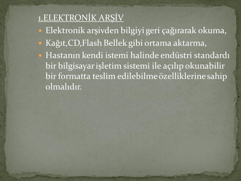 1.ELEKTRONİK ARŞİV Elektronik arşivden bilgiyi geri çağırarak okuma, Kağıt,CD,Flash Bellek gibi ortama aktarma, Hastanın kendi istemi halinde endüstri