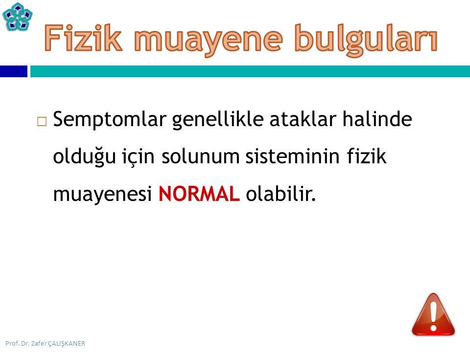 Prof. Dr. Zafer ÇALIŞKANER  Semptomlar genellikle ataklar halinde olduğu için solunum sisteminin fizik muayenesi NORMAL olabilir.