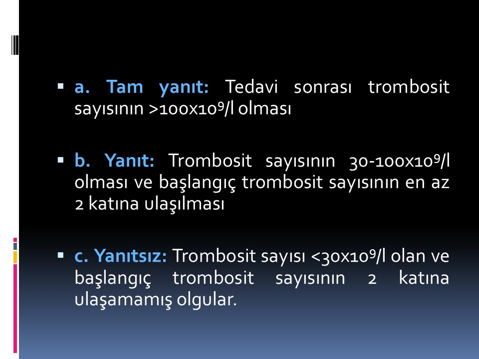  a. Tam yanıt: Tedavi sonrası trombosit sayısının >100x10 9 /l olması  b. Yanıt: Trombosit sayısının 30-100x10 9 /l olması ve başlangıç trombosit sa
