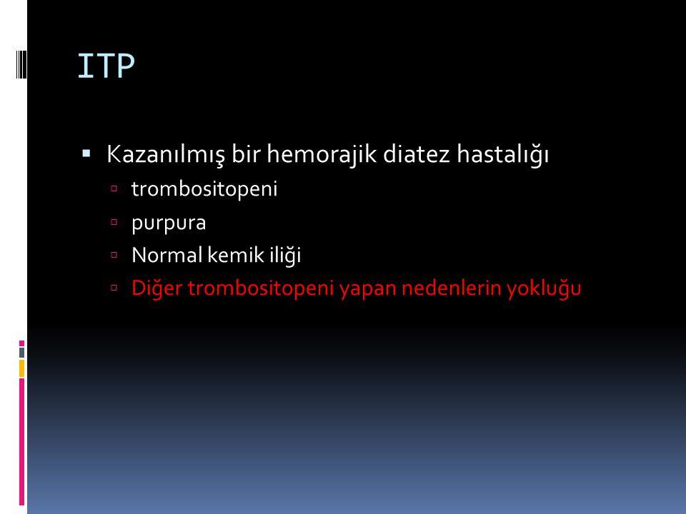 ITP  Kazanılmış bir hemorajik diatez hastalığı  trombositopeni  purpura  Normal kemik iliği  Diğer trombositopeni yapan nedenlerin yokluğu