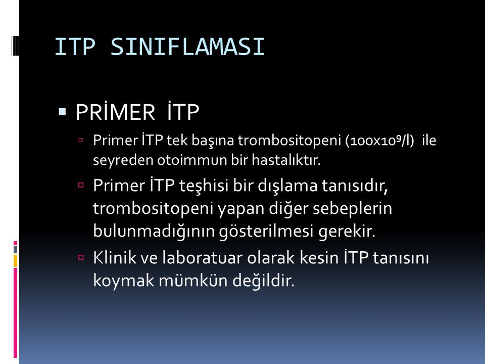 ITP SINIFLAMASI  PRİMER İTP  Primer İTP tek başına trombositopeni (100x10 9 /l) ile seyreden otoimmun bir hastalıktır.  Primer İTP teşhisi bir dışl