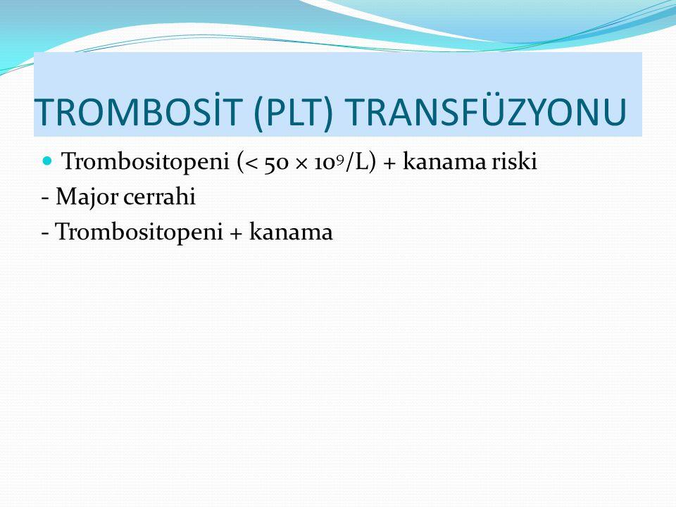 TROMBOSİT (PLT) TRANSFÜZYONU Trombositopeni (< 50 × 10 9 /L) + kanama riski - Major cerrahi - Trombositopeni + kanama