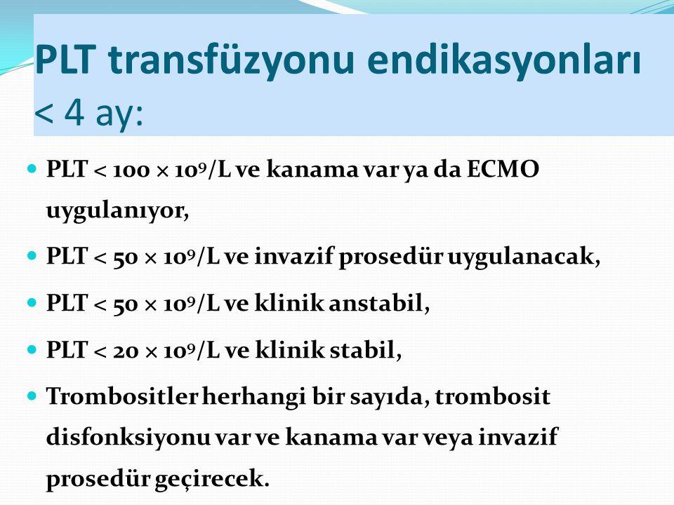 PLT transfüzyonu endikasyonları < 4 ay: PLT < 100 × 10 9 /L ve kanama var ya da ECMO uygulanıyor, PLT < 50 × 10 9 /L ve invazif prosedür uygulanacak,