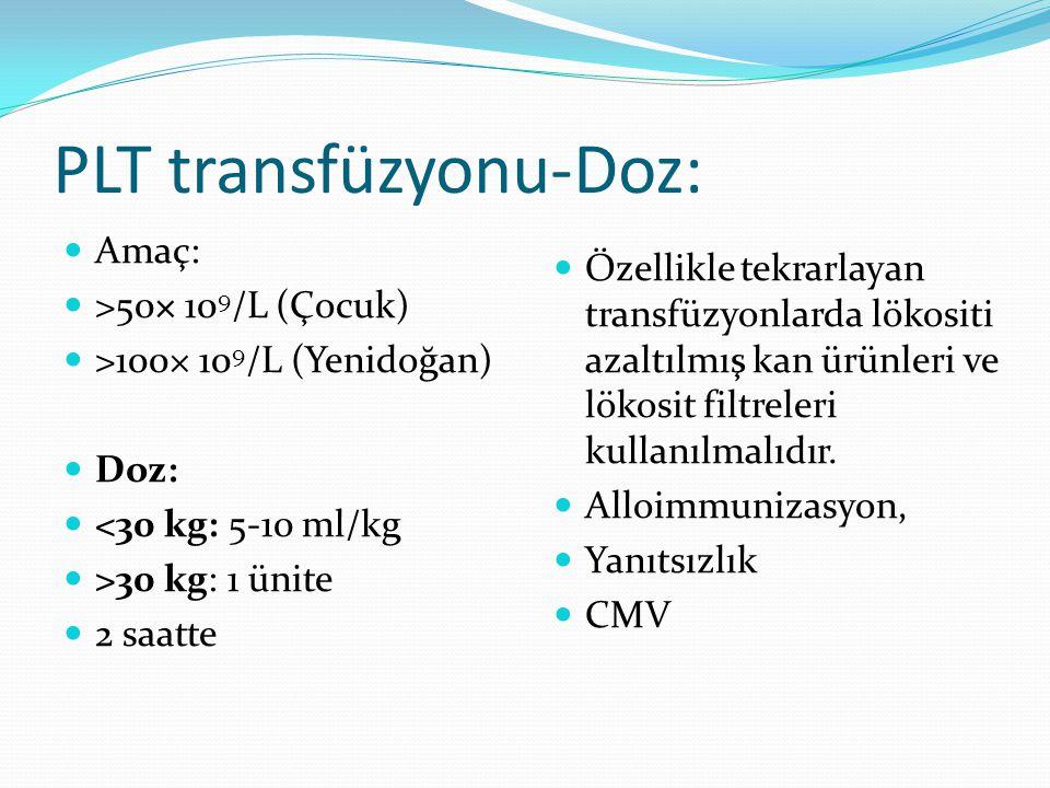 PLT transfüzyonu-Doz: Amaç: >50× 10 9 /L (Çocuk) >100× 10 9 /L (Yenidoğan) Doz: <30 kg: 5-10 ml/kg >30 kg: 1 ünite 2 saatte Özellikle tekrarlayan tran
