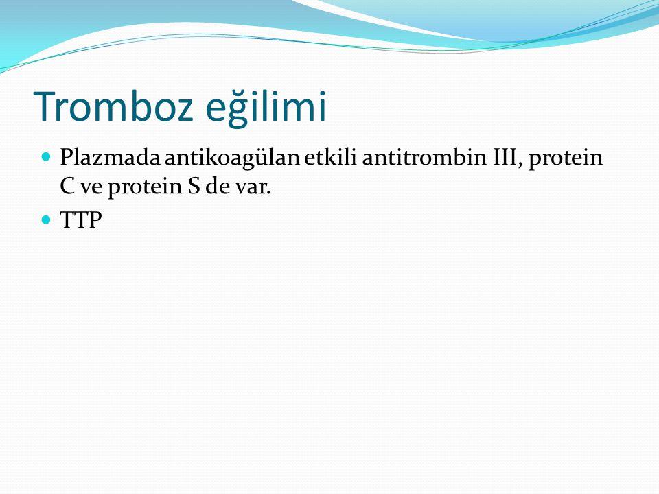 Tromboz eğilimi Plazmada antikoagülan etkili antitrombin III, protein C ve protein S de var. TTP