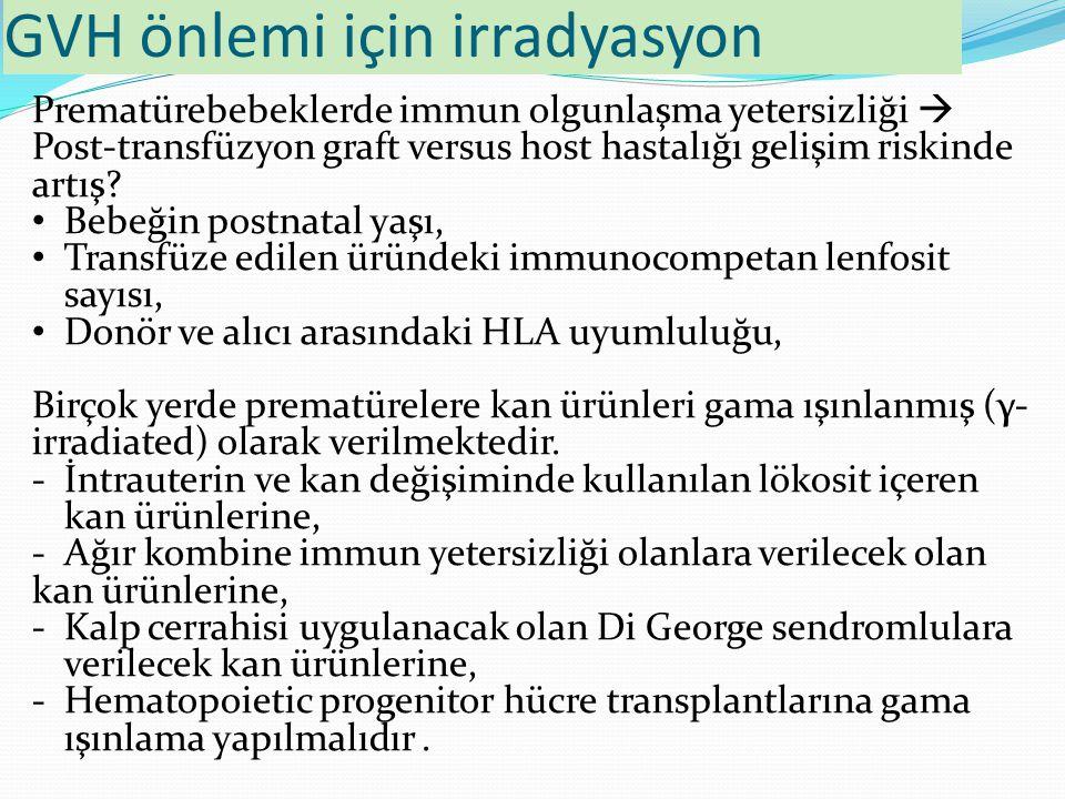 GVH önlemi için irradyasyon Prematürebebeklerde immun olgunlaşma yetersizliği  Post-transfüzyon graft versus host hastalığı gelişim riskinde artış? B