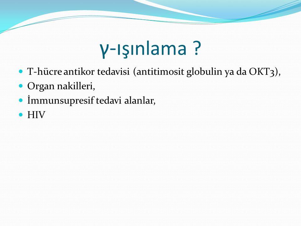 γ-ı şınlama ? T-hücre antikor tedavisi (antitimosit globulin ya da OKT3), Organ nakilleri, İmmunsupresif tedavi alanlar, HIV